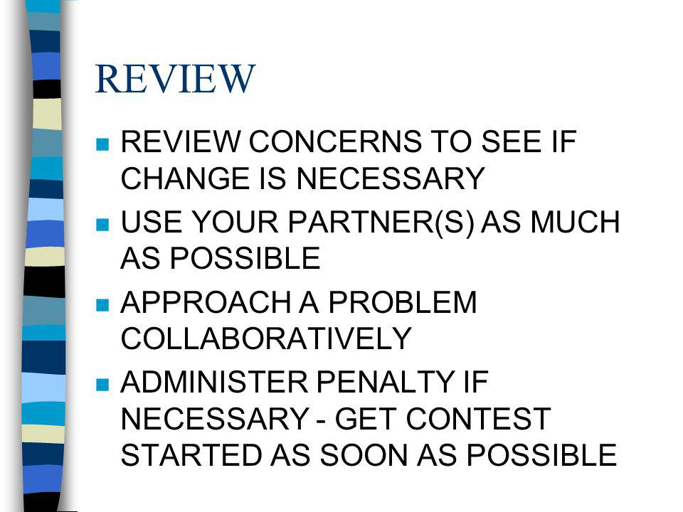 REVIEW n REVIEW CONCERNS TO SEE IF CHANGE IS NECESSARY n USE YOUR PARTNER(S) AS MUCH AS POSSIBLE n APPROACH A PROBLEM COLLABORATIVELY n ADMINISTER PENALTY IF NECESSARY - GET CONTEST STARTED AS SOON AS POSSIBLE