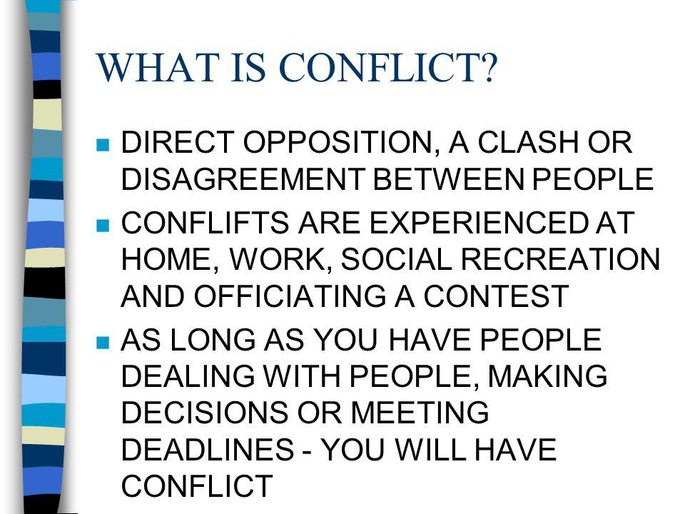 WHAT IS CONFLICT? n DIRECT OPPOSITION, A CLASH OR DISAGREEMENT BETWEEN PEOPLE n CONFLIFTS ARE EXPERIENCED AT HOME, WORK, SOCIAL RECREATION AND OFFICIA