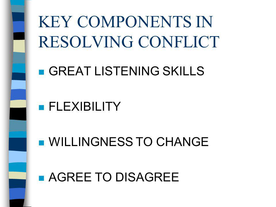 KEY COMPONENTS IN RESOLVING CONFLICT n GREAT LISTENING SKILLS n FLEXIBILITY n WILLINGNESS TO CHANGE n AGREE TO DISAGREE