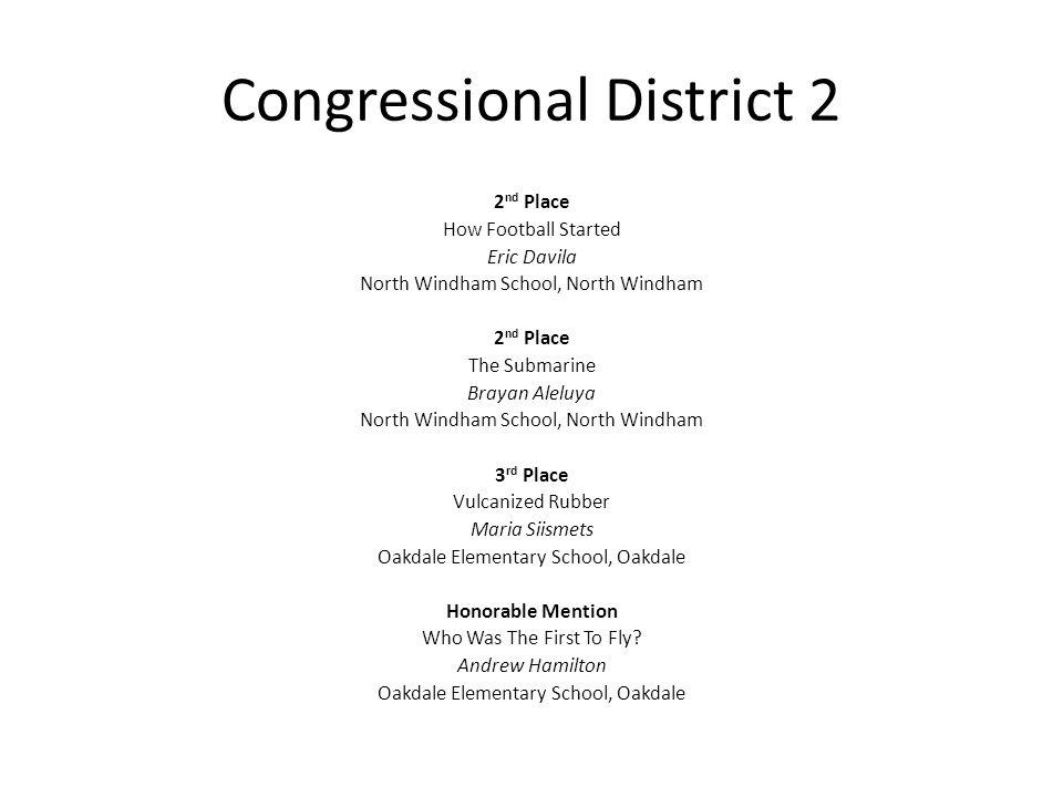 Congressional District 2 2 nd Place How Football Started Eric Davila North Windham School, North Windham 2 nd Place The Submarine Brayan Aleluya North Windham School, North Windham 3 rd Place Vulcanized Rubber Maria Siismets Oakdale Elementary School, Oakdale Honorable Mention Who Was The First To Fly.
