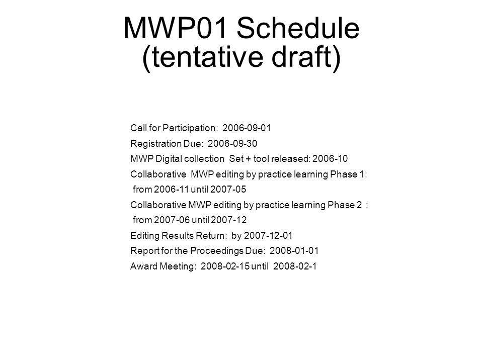 MWP01 Schedule (tentative draft) Call for Participation: 2006-09-01 Registration Due: 2006-09-30 MWP Digital collection Set + tool released: 2006-10 Collaborative MWP editing by practice learning Phase 1: from 2006-11 until 2007-05 Collaborative MWP editing by practice learning Phase 2 from 2007-06 until 2007-12 Editing Results Return: by 2007-12-01 Report for the Proceedings Due: 2008-01-01 Award Meeting: 2008-02-15 until 2008-02-1