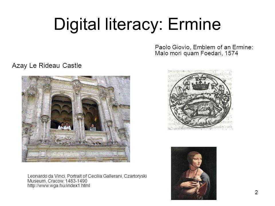 2 Digital literacy: Ermine Paolo Giovio, Emblem of an Ermine: Malo mori quam Foedari, 1574 Leonardo da Vinci, Portrait of Cecilia Gallerani, Czartoryski Museum, Cracow, 1483-1490 http://www.wga.hu/index1.html Azay Le Rideau Castle
