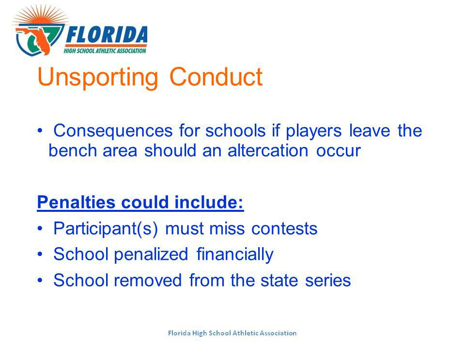 Unsporting Conduct Consequences for schools if players leave the bench area should an altercation occur Penalties could include: Participant(s) must miss contests School penalized financially School removed from the state series