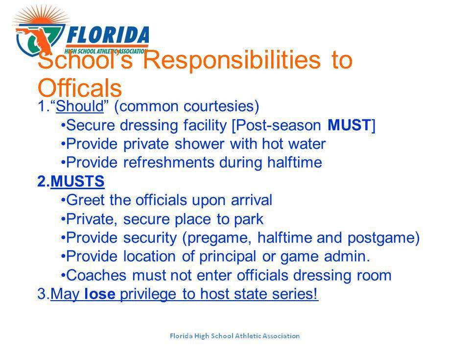 Schools Responsibilities to Officals 1.Should (common courtesies) Secure dressing facility [Post-season MUST] Provide private shower with hot water Provide refreshments during halftime 2.MUSTS Greet the officials upon arrival Private, secure place to park Provide security (pregame, halftime and postgame) Provide location of principal or game admin.