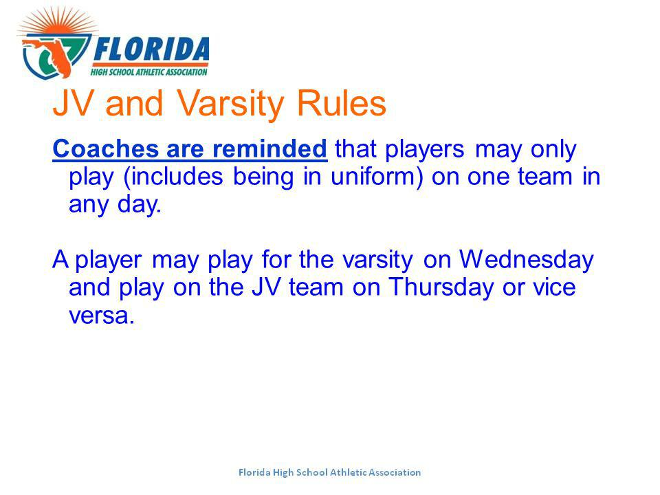 JV and Varsity Rules Coaches are reminded that players may only play (includes being in uniform) on one team in any day.
