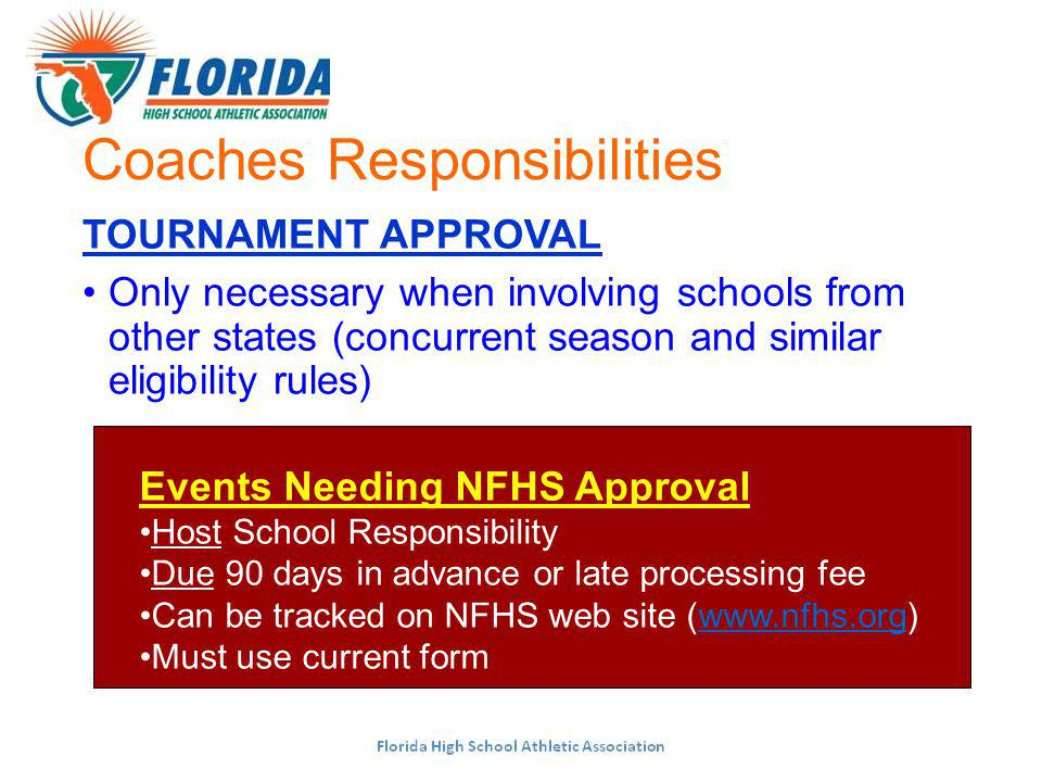 Coaches Responsibilities TOURNAMENT APPROVAL Only necessary when involving schools from other states (concurrent season and similar eligibility rules) Events Needing NFHS Approval Host School Responsibility Due 90 days in advance or late processing fee Can be tracked on NFHS web site (  Must use current form