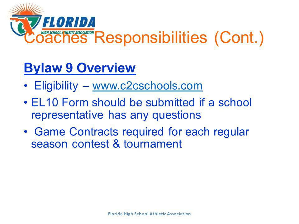 Coaches Responsibilities (Cont.) Bylaw 9 Overview Eligibility –   EL10 Form should be submitted if a school representative has any questions Game Contracts required for each regular season contest & tournament