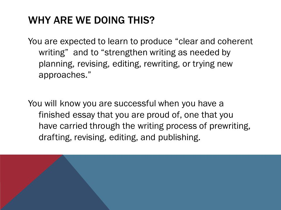 WHY ARE WE DOING THIS? You are expected to learn to produce clear and coherent writing and to strengthen writing as needed by planning, revising, edit