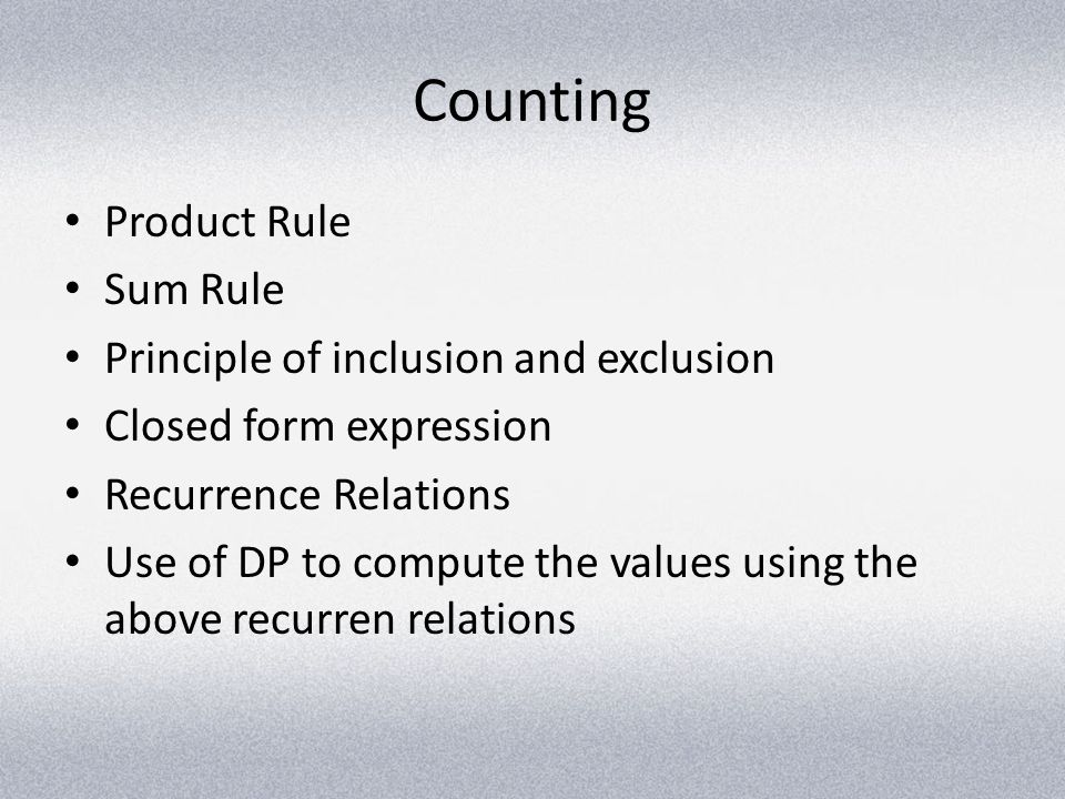 Counting Product Rule Sum Rule Principle of inclusion and exclusion Closed form expression Recurrence Relations Use of DP to compute the values using
