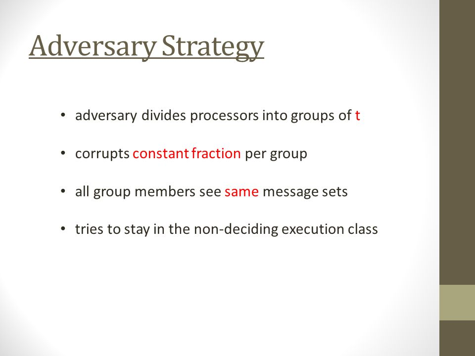 Adversary Strategy adversary divides processors into groups of t corrupts constant fraction per group all group members see same message sets tries to stay in the non-deciding execution class