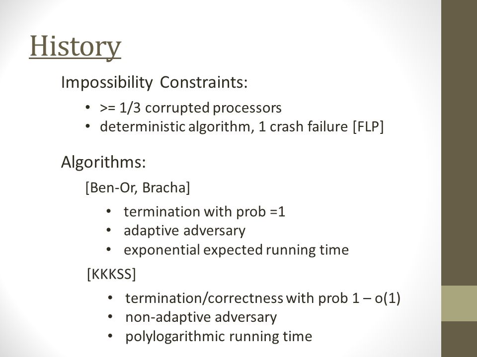 History Impossibility Constraints: >= 1/3 corrupted processors deterministic algorithm, 1 crash failure [FLP] Algorithms: termination with prob =1 adaptive adversary exponential expected running time [Ben-Or, Bracha] [KKKSS] termination/correctness with prob 1 – o(1) non-adaptive adversary polylogarithmic running time