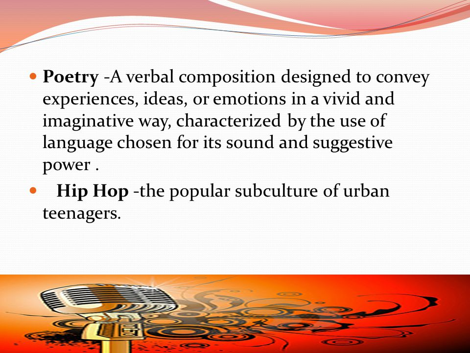 Poetry -A verbal composition designed to convey experiences, ideas, or emotions in a vivid and imaginative way, characterized by the use of language chosen for its sound and suggestive power.