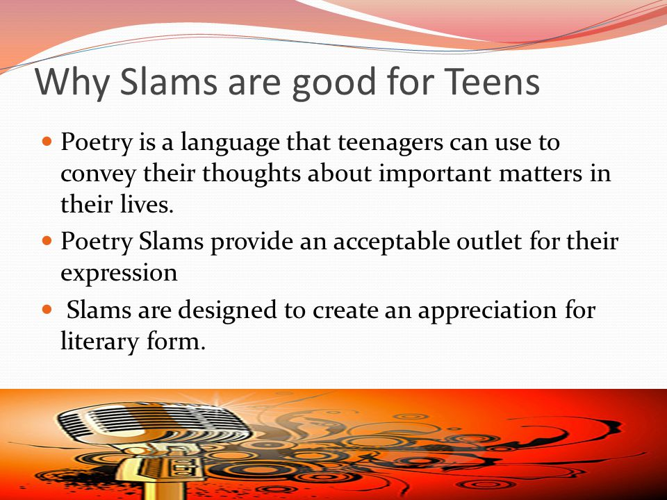 Why Slams are good for Teens Poetry is a language that teenagers can use to convey their thoughts about important matters in their lives.