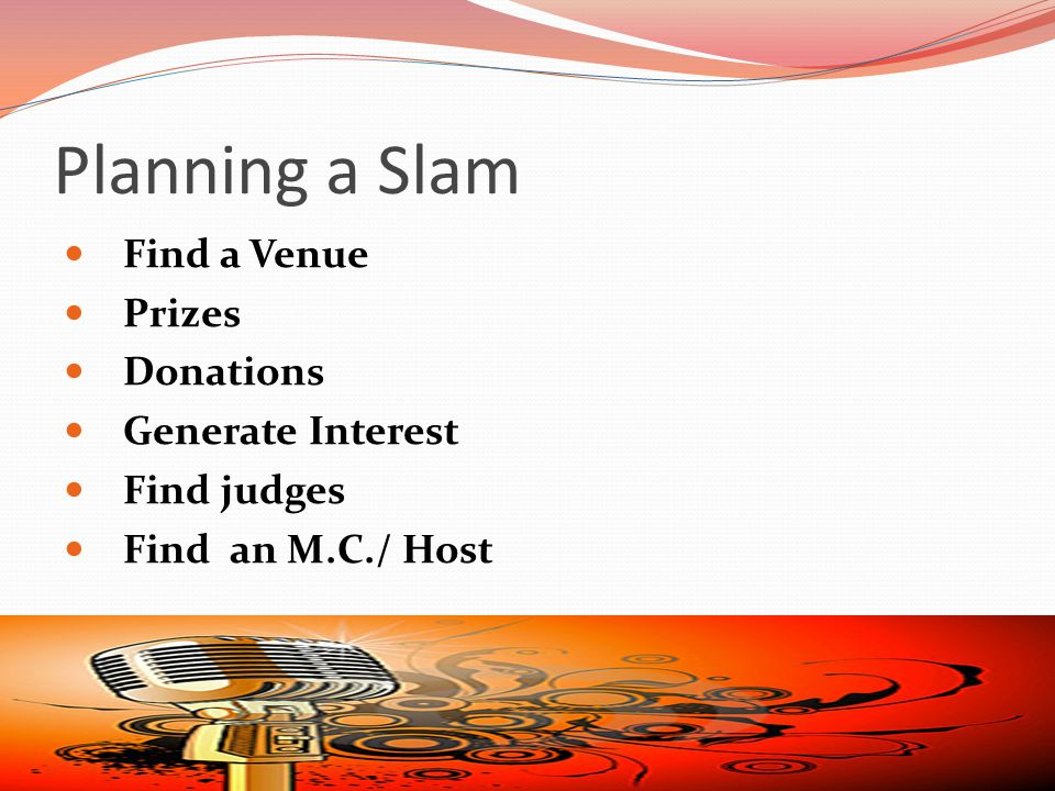 Planning a Slam Find a Venue Prizes Donations Generate Interest Find judges Find an M.C./ Host