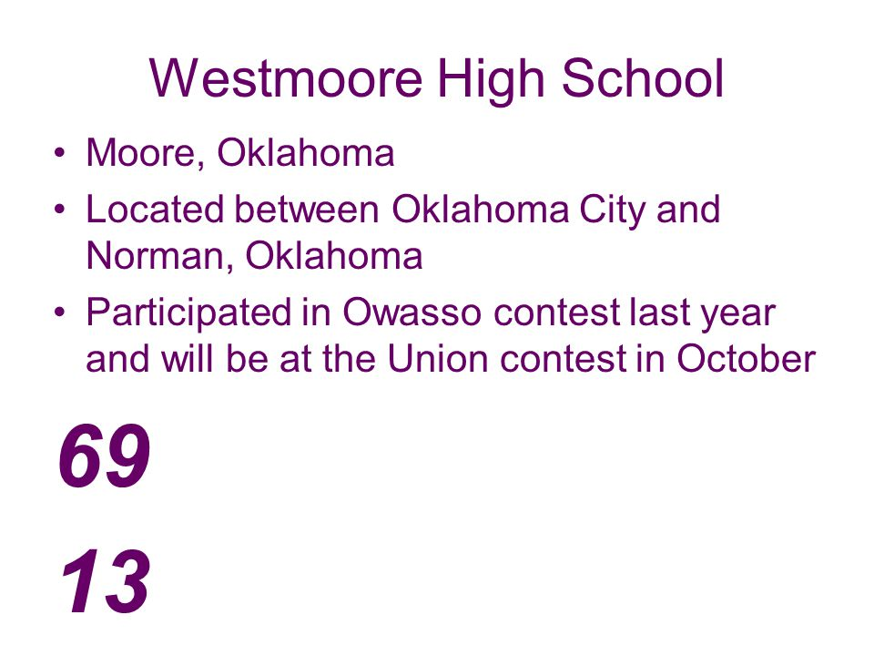 Westmoore High School Moore, Oklahoma Located between Oklahoma City and Norman, Oklahoma Participated in Owasso contest last year and will be at the Union contest in October 69 13