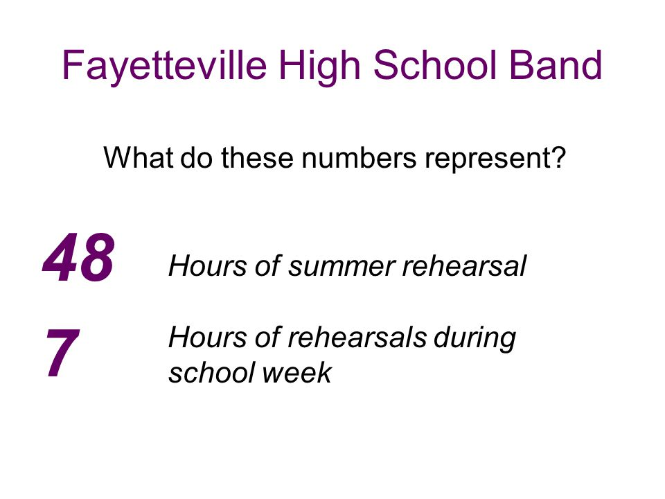 Fayetteville High School Band 48 7 Hours of summer rehearsal Hours of rehearsals during school week What do these numbers represent?