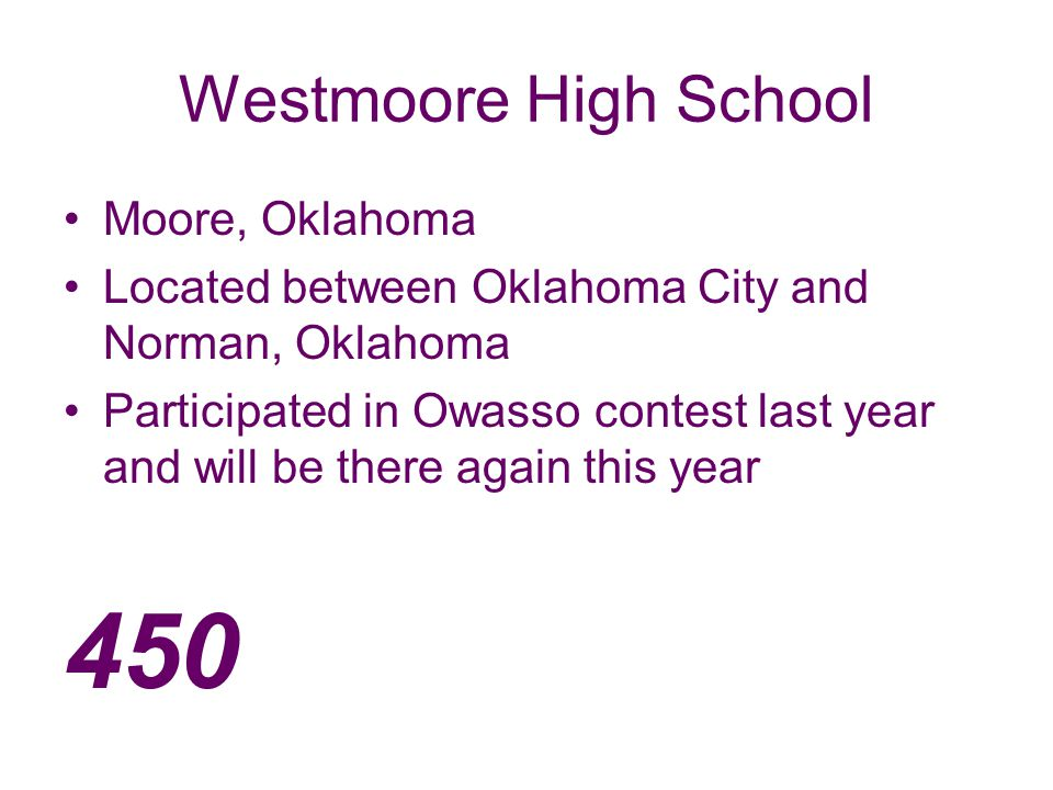 Westmoore High School Moore, Oklahoma Located between Oklahoma City and Norman, Oklahoma Participated in Owasso contest last year and will be there again this year 450