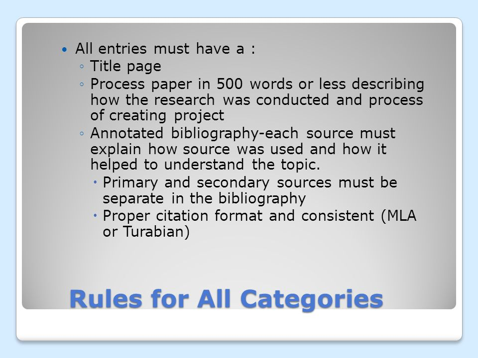 Rules for All Categories All entries must have a : Title page Process paper in 500 words or less describing how the research was conducted and process of creating project Annotated bibliography-each source must explain how source was used and how it helped to understand the topic.
