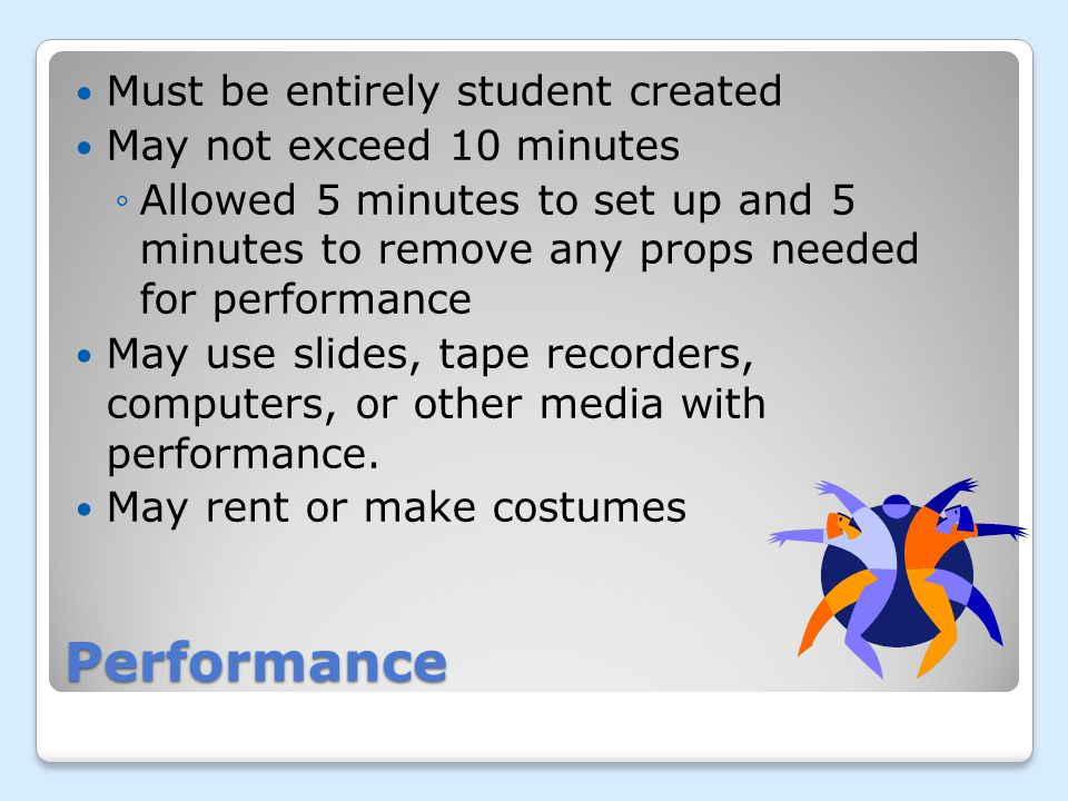 Performance Must be entirely student created May not exceed 10 minutes Allowed 5 minutes to set up and 5 minutes to remove any props needed for performance May use slides, tape recorders, computers, or other media with performance.
