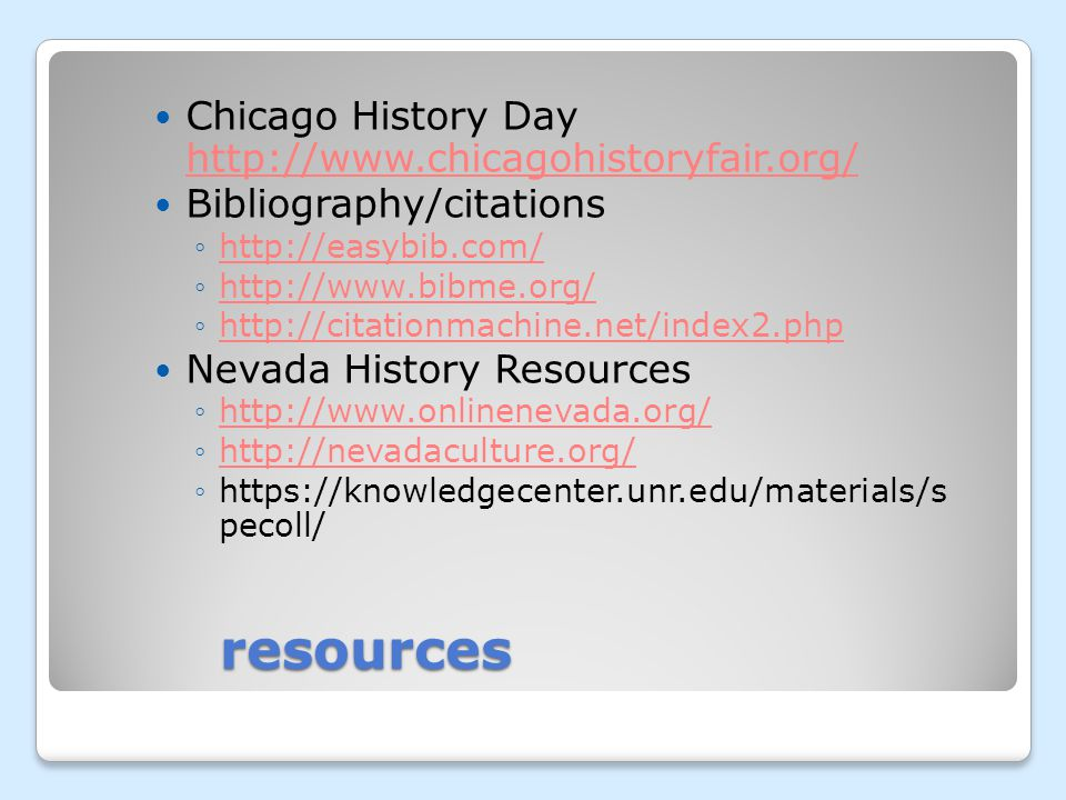 resources Chicago History Day http://www.chicagohistoryfair.org/ http://www.chicagohistoryfair.org/ Bibliography/citations http://easybib.com/ http://www.bibme.org/ http://citationmachine.net/index2.php Nevada History Resources http://www.onlinenevada.org/ http://nevadaculture.org/ https://knowledgecenter.unr.edu/materials/s pecoll/