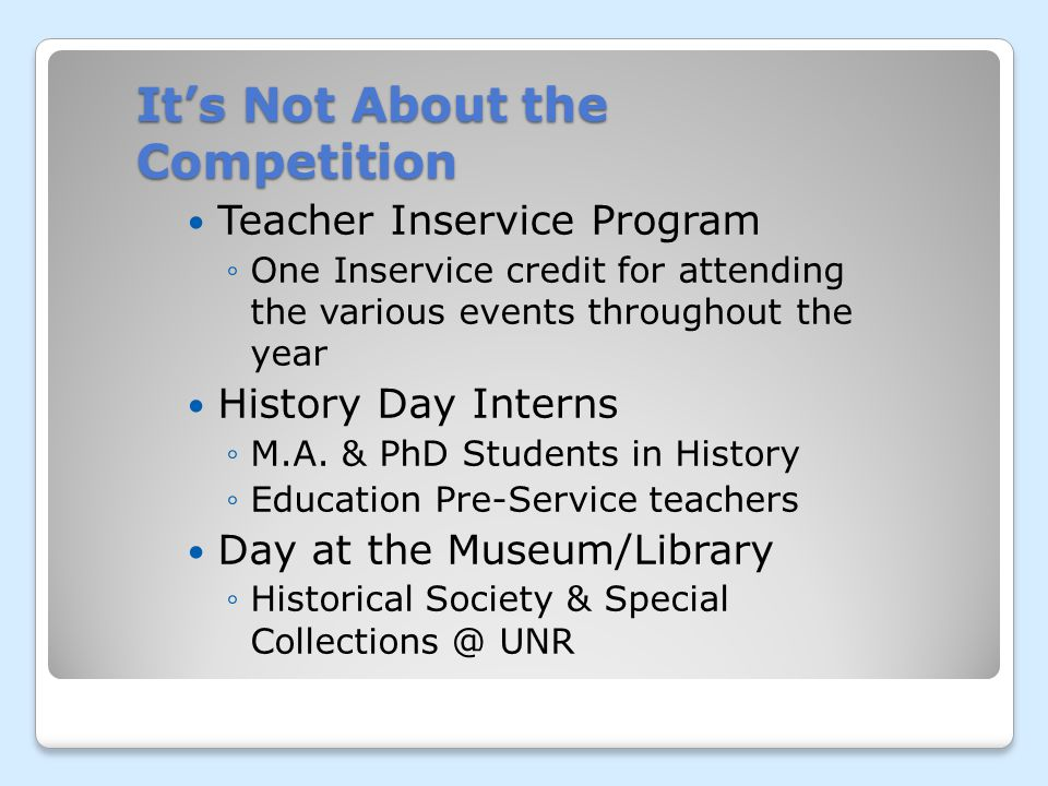 Its Not About the Competition Teacher Inservice Program One Inservice credit for attending the various events throughout the year History Day Interns M.A.