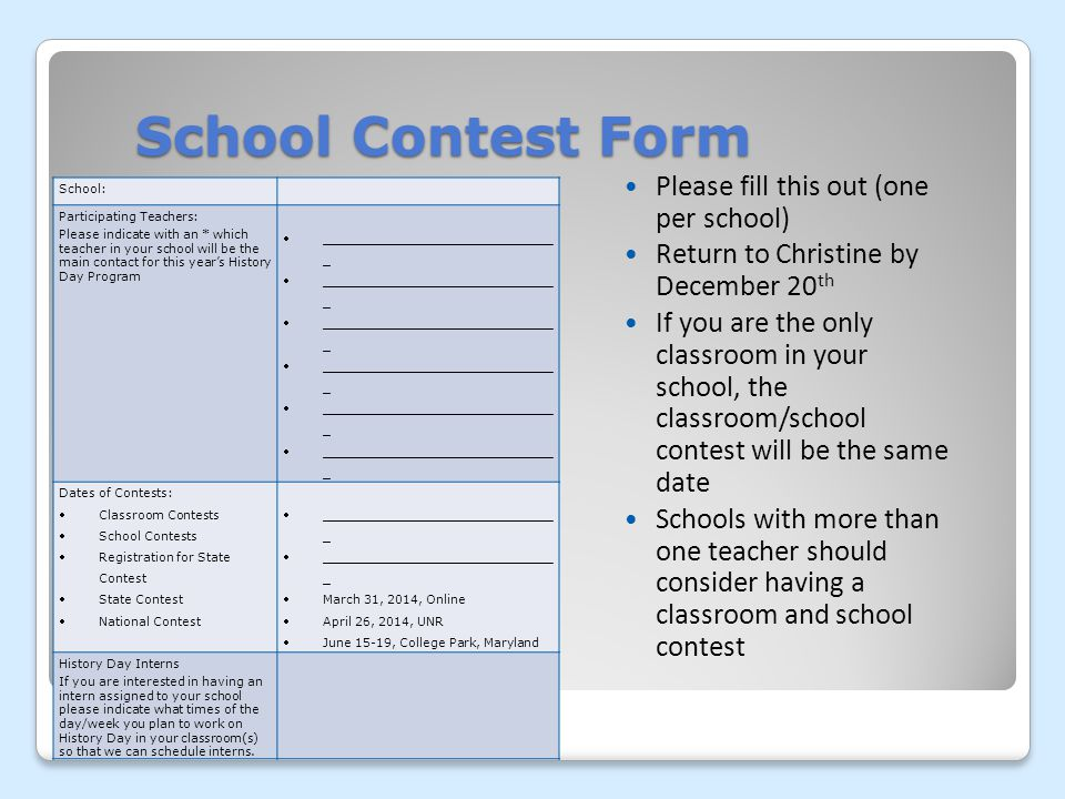 School Contest Form Please fill this out (one per school) Return to Christine by December 20 th If you are the only classroom in your school, the classroom/school contest will be the same date Schools with more than one teacher should consider having a classroom and school contest School: Participating Teachers: Please indicate with an * which teacher in your school will be the main contact for this years History Day Program ______________________________ _ Dates of Contests: Classroom Contests School Contests Registration for State Contest State Contest National Contest ______________________________ _ March 31, 2014, Online April 26, 2014, UNR June 15-19, College Park, Maryland History Day Interns If you are interested in having an intern assigned to your school please indicate what times of the day/week you plan to work on History Day in your classroom(s) so that we can schedule interns.