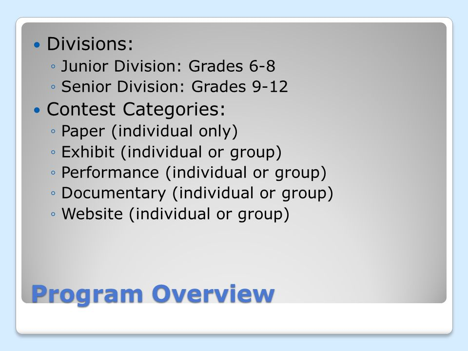 Program Overview Divisions: Junior Division: Grades 6-8 Senior Division: Grades 9-12 Contest Categories: Paper (individual only) Exhibit (individual or group) Performance (individual or group) Documentary (individual or group) Website (individual or group)