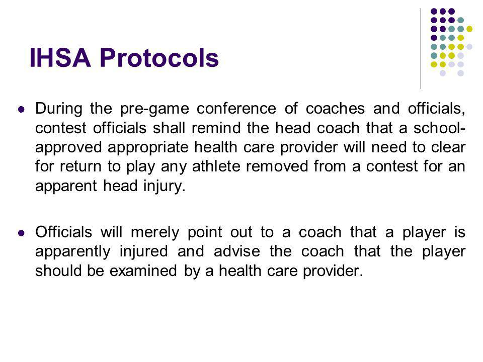 IHSA Protocols During the pre-game conference of coaches and officials, contest officials shall remind the head coach that a school- approved appropriate health care provider will need to clear for return to play any athlete removed from a contest for an apparent head injury.