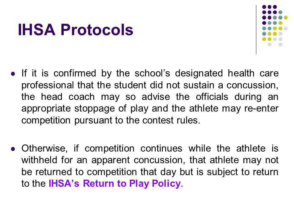 IHSA Protocols If it is confirmed by the schools designated health care professional that the student did not sustain a concussion, the head coach may so advise the officials during an appropriate stoppage of play and the athlete may re-enter competition pursuant to the contest rules.