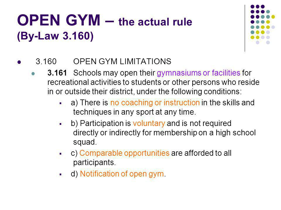 OPEN GYM – the actual rule (By-Law 3.160) 3.160OPEN GYM LIMITATIONS 3.161Schools may open their gymnasiums or facilities for recreational activities to students or other persons who reside in or outside their district, under the following conditions: a) There is no coaching or instruction in the skills and techniques in any sport at any time.