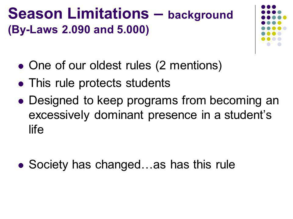 Season Limitations – background (By-Laws 2.090 and 5.000) One of our oldest rules (2 mentions) This rule protects students Designed to keep programs from becoming an excessively dominant presence in a students life Society has changed…as has this rule