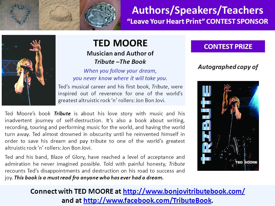 Authors/Speakers/Teachers Leave Your Heart Print CONTEST SPONSOR CONTEST PRIZE Connect with TED MOORE at http://www.bonjovitributebook.com/http://www.