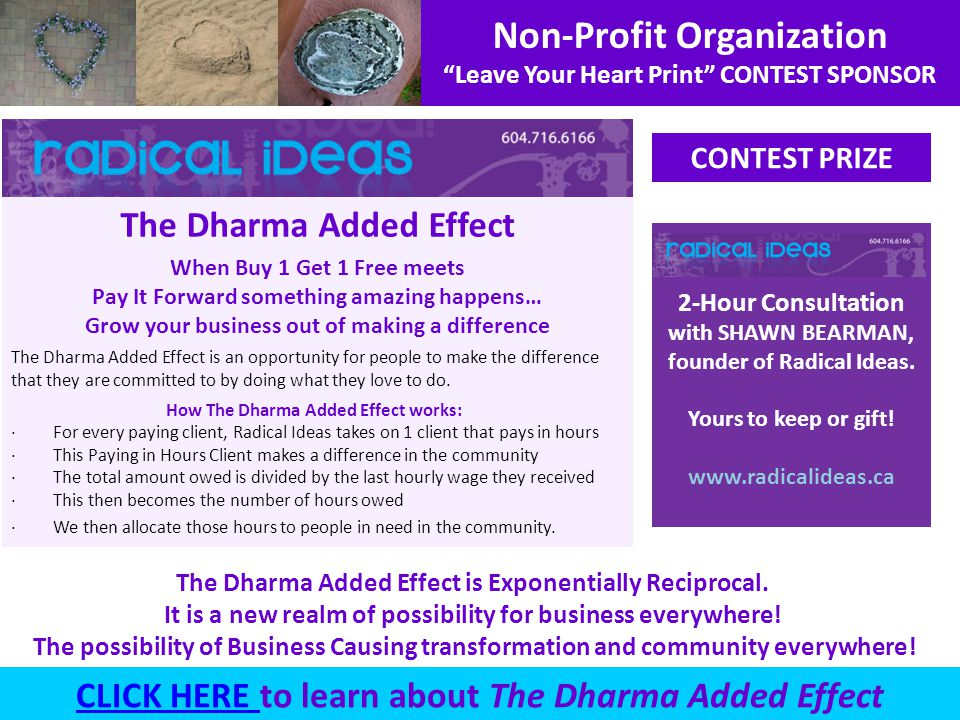 Non-Profit Organization Leave Your Heart Print CONTEST SPONSOR The Dharma Added Effect is Exponentially Reciprocal. It is a new realm of possibility f