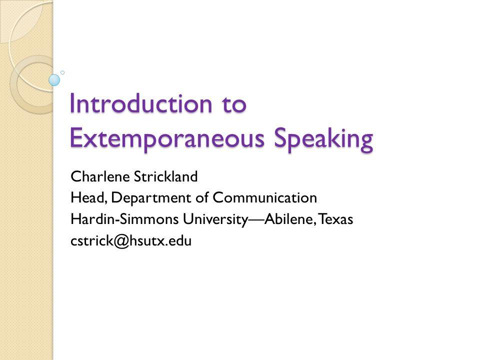 Introduction to Extemporaneous Speaking Charlene Strickland Head, Department of Communication Hardin-Simmons UniversityAbilene, Texas cstrick@hsutx.ed
