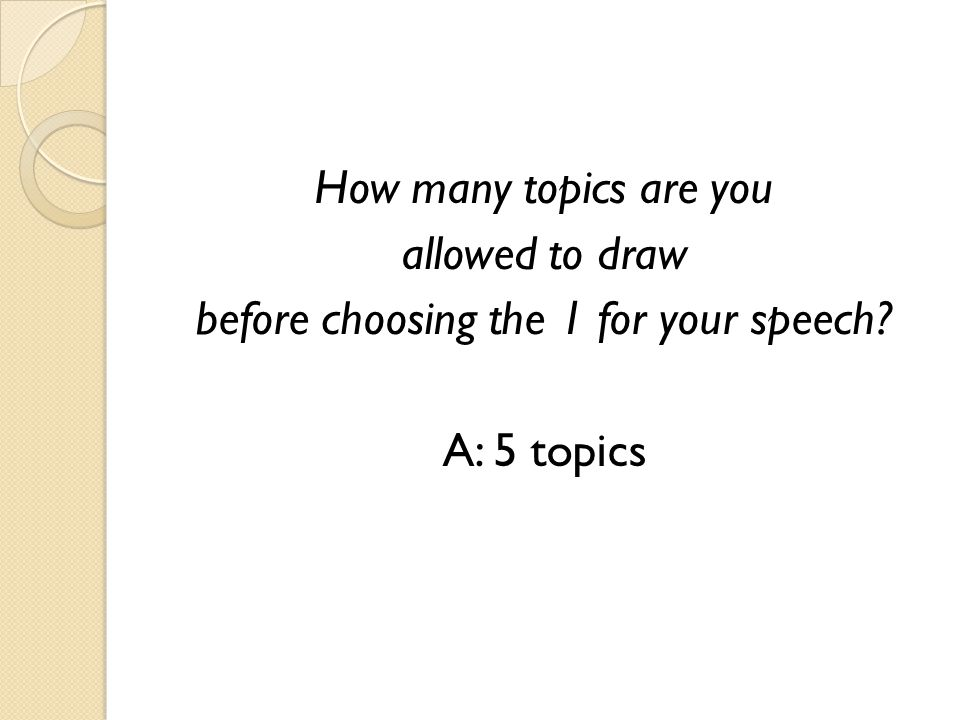 How many topics are you allowed to draw before choosing the 1 for your speech? A: 5 topics