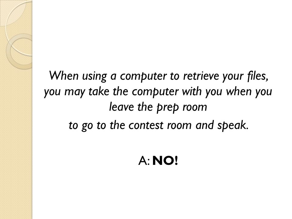 When using a computer to retrieve your files, you may take the computer with you when you leave the prep room to go to the contest room and speak.