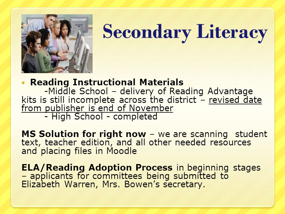 Secondary Literacy Reading Instructional Materials -Middle School – delivery of Reading Advantage kits is still incomplete across the district – revised date from publisher is end of November - High School - completed MS Solution for right now – we are scanning student text, teacher edition, and all other needed resources and placing files in Moodle ELA/Reading Adoption Process in beginning stages – applicants for committees being submitted to Elizabeth Warren, Mrs.