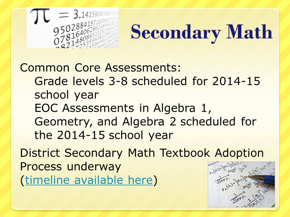 Secondary Math Common Core Assessments: Grade levels 3-8 scheduled for 2014-15 school year EOC Assessments in Algebra 1, Geometry, and Algebra 2 scheduled for the 2014-15 school year District Secondary Math Textbook Adoption Process underway (timeline available here)timeline available here
