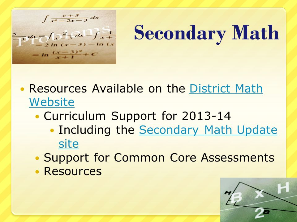 Secondary Math Resources Available on the District Math WebsiteDistrict Math Website Curriculum Support for 2013-14 Including the Secondary Math Update siteSecondary Math Update site Support for Common Core Assessments Resources