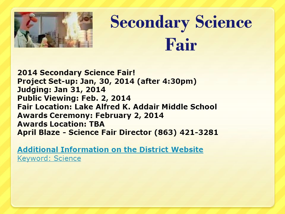 Secondary Science Fair 2014 Secondary Science Fair! Project Set-up: Jan, 30, 2014 (after 4:30pm) Judging: Jan 31, 2014 Public Viewing: Feb. 2, 2014 Fa