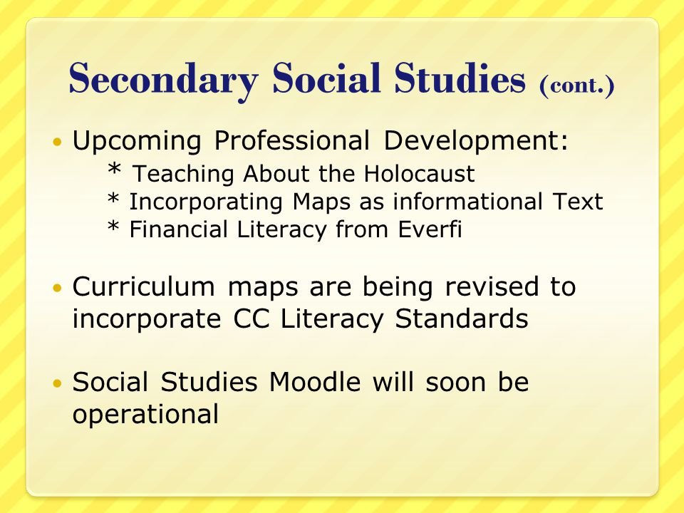 Secondary Social Studies (cont.) Upcoming Professional Development: * Teaching About the Holocaust * Incorporating Maps as informational Text * Financial Literacy from Everfi Curriculum maps are being revised to incorporate CC Literacy Standards Social Studies Moodle will soon be operational