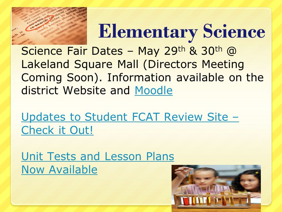 Elementary Science Science Fair Dates – May 29 th & 30 th @ Lakeland Square Mall (Directors Meeting Coming Soon).