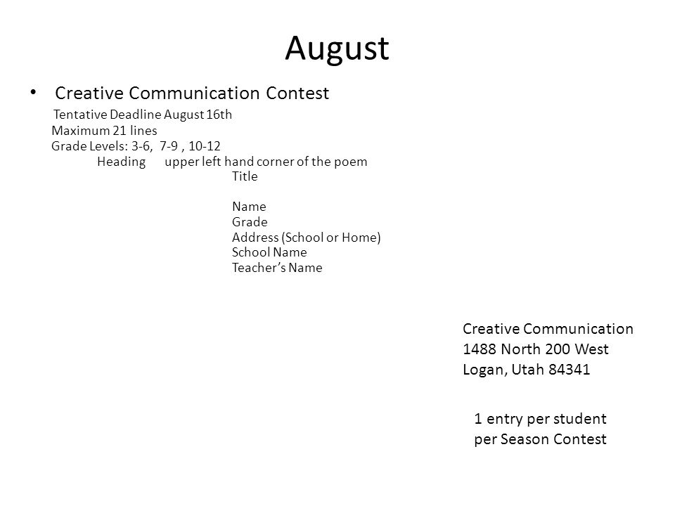 August Creative Communication Contest Tentative Deadline August 16th Maximum 21 lines Grade Levels: 3-6, 7-9, 10-12 Headingupper left hand corner of the poem Title Name Grade Address (School or Home) School Name Teachers Name Creative Communication 1488 North 200 West Logan, Utah 84341 1 entry per student per Season Contest