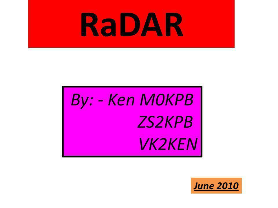RaDAR By: - Ken M0KPB ZS2KPB VK2KEN June 2010