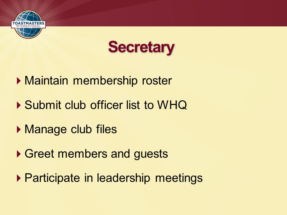 Maintain membership roster Submit club officer list to WHQ Manage club files Greet members and guests Participate in leadership meetings Secretary