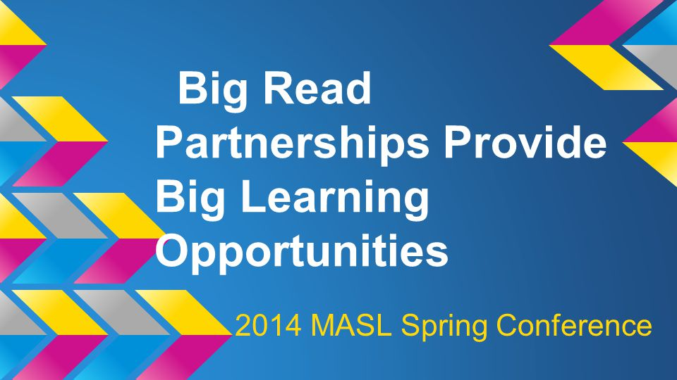 Big Read Partnerships Provide Big Learning Opportunities 2014 MASL Spring Conference