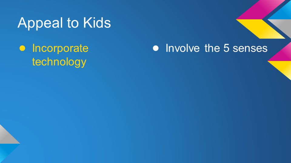 Appeal to Kids Incorporate technology Involve the 5 senses