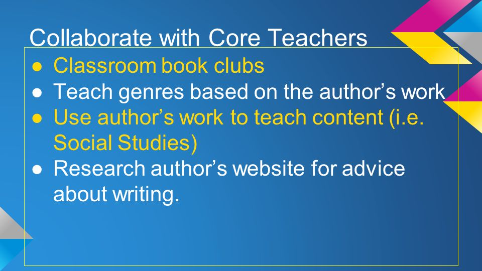 Collaborate with Core Teachers Classroom book clubs Teach genres based on the authors work Use authors work to teach content (i.e.