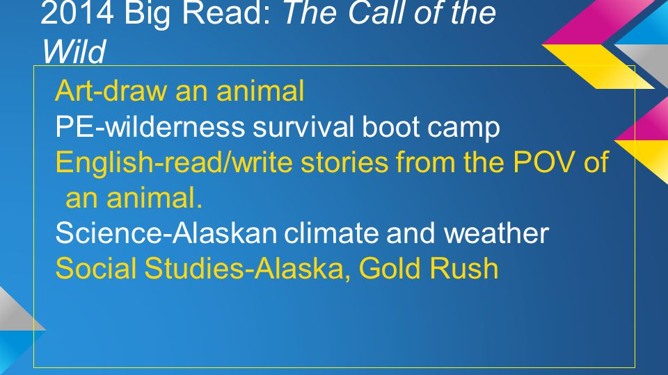 2014 Big Read: The Call of the Wild Art-draw an animal PE-wilderness survival boot camp English-read/write stories from the POV of an animal.