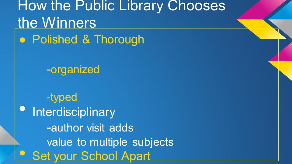 How the Public Library Chooses the Winners Polished & Thorough - organized -typed I nterdisciplinary - author visit adds value to multiple subjects Set your School Apart -tell us why your kids will benefit from an author visit